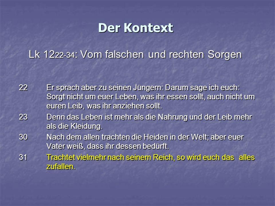 Der Kontext Lk 12 22-34 : Vom falschen und rechten Sorgen 22Er sprach aber zu seinen Jüngern: Darum sage ich euch: Sorgt nicht um euer Leben, was ihr