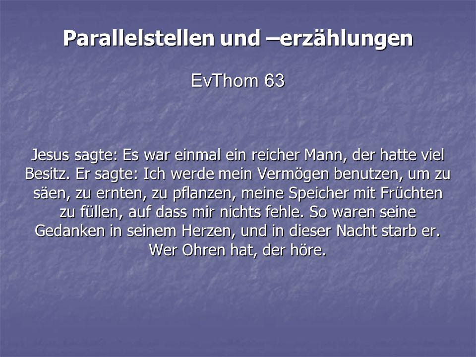 Parallelstellen und –erzählungen EvThom 63 Jesus sagte: Es war einmal ein reicher Mann, der hatte viel Besitz. Er sagte: Ich werde mein Vermögen benut
