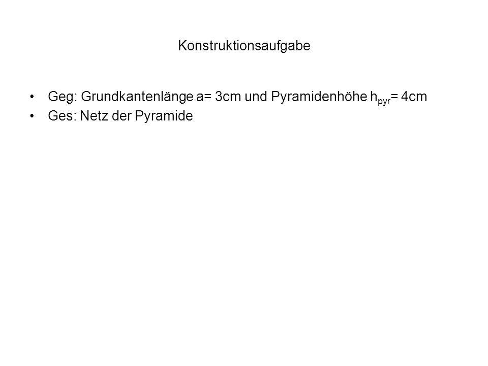 Konstruktionsaufgabe Geg: Grundkantenlänge a= 3cm und Pyramidenhöhe h pyr = 4cm Ges: Netz der Pyramide
