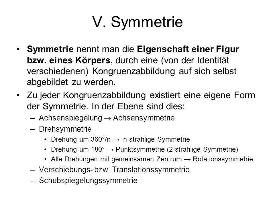 V. Symmetrie Symmetrie nennt man die Eigenschaft einer Figur bzw. eines Körpers, durch eine (von der Identität verschiedenen) Kongruenzabbildung auf s