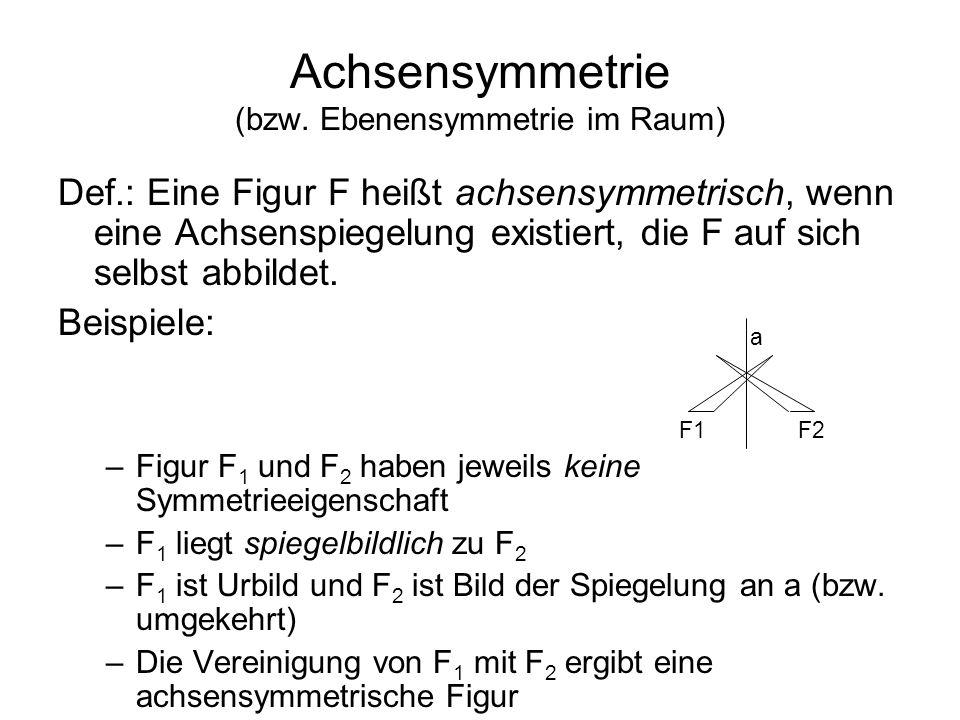 Achsensymmetrie (bzw. Ebenensymmetrie im Raum) Def.: Eine Figur F heißt achsensymmetrisch, wenn eine Achsenspiegelung existiert, die F auf sich selbst
