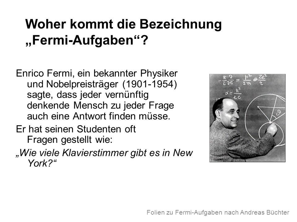 Woher kommt die Bezeichnung Fermi-Aufgaben? Enrico Fermi, ein bekannter Physiker und Nobelpreisträger (1901-1954) sagte, dass jeder vernünftig denkend