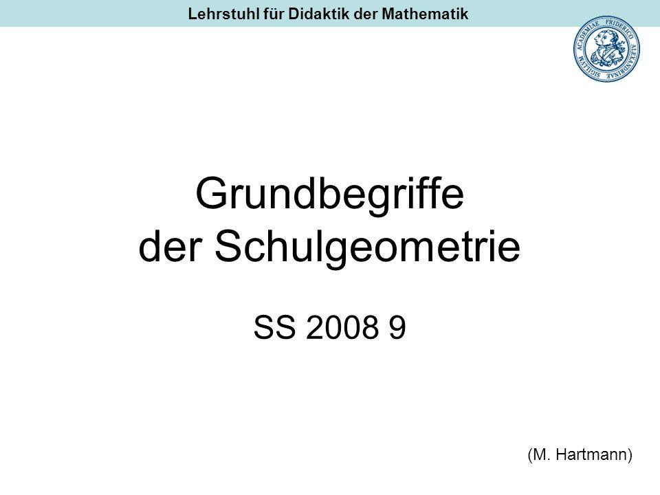 Grundbegriffe der Schulgeometrie SS 2008 9 (M. Hartmann) Lehrstuhl für Didaktik der Mathematik