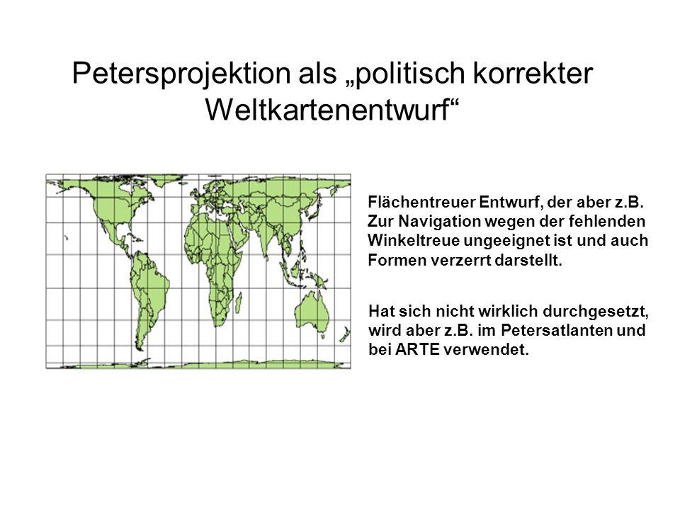 Petersprojektion als politisch korrekter Weltkartenentwurf Flächentreuer Entwurf, der aber z.B. Zur Navigation wegen der fehlenden Winkeltreue ungeeig