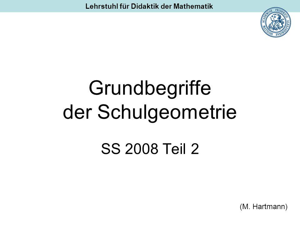 Grundbegriffe der Schulgeometrie SS 2008 Teil 2 (M. Hartmann) Lehrstuhl für Didaktik der Mathematik