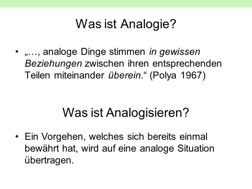 Was ist Analogie? …, analoge Dinge stimmen in gewissen Beziehungen zwischen ihren entsprechenden Teilen miteinander überein. (Polya 1967) Was ist Anal