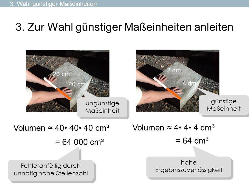 3. Zur Wahl günstiger Maßeinheiten anleiten 20 cm 40 cm 2 dm 4 dm = 64 dm³ = 64 000 cm³ Volumen 4 4 4 dm³ Volumen 40 40 40 cm³ günstige Maßeinheit ung