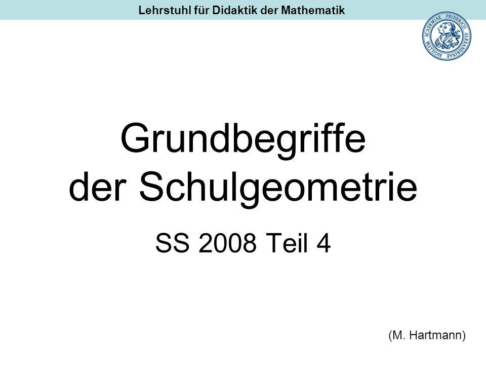 Grundbegriffe der Schulgeometrie SS 2008 Teil 4 (M. Hartmann) Lehrstuhl für Didaktik der Mathematik