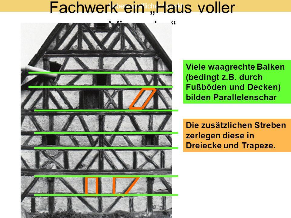Fachwerk ein Haus voller Vierecke Viele waagrechte Balken (bedingt z.B. durch Fußböden und Decken) bilden Parallelenschar Die zusätzlichen Streben zer