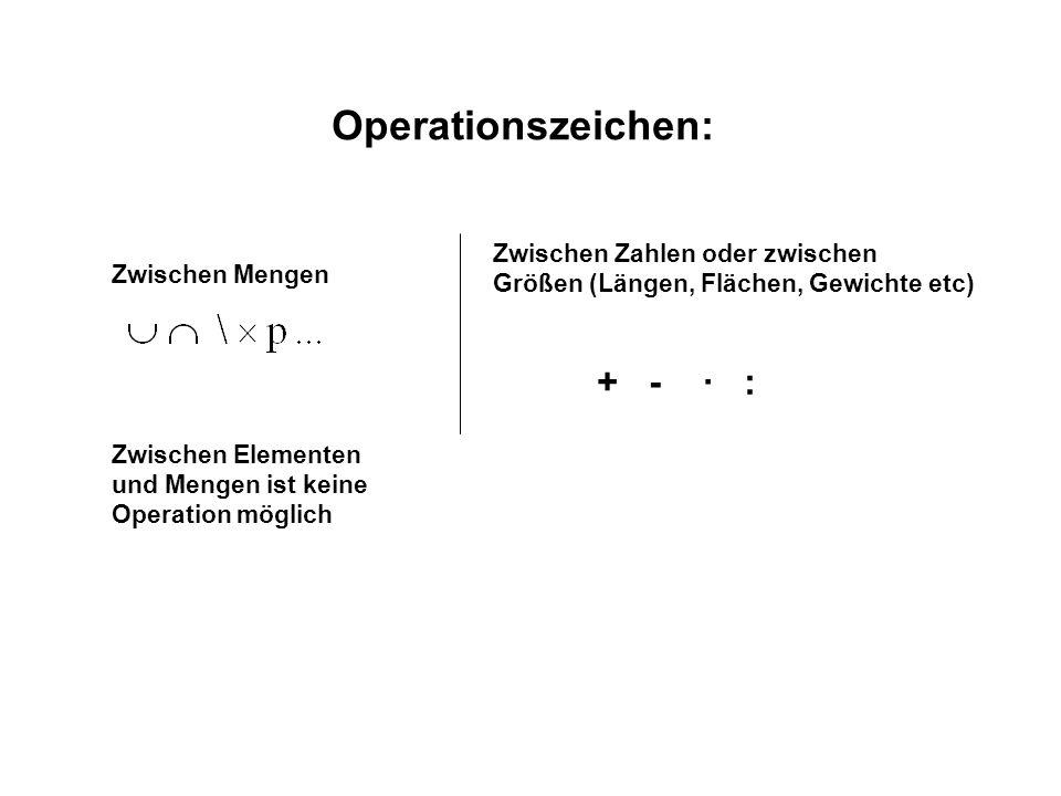 Operationszeichen: Zwischen Mengen Zwischen Zahlen oder zwischen Größen (Längen, Flächen, Gewichte etc) + - · : Zwischen Elementen und Mengen ist kein