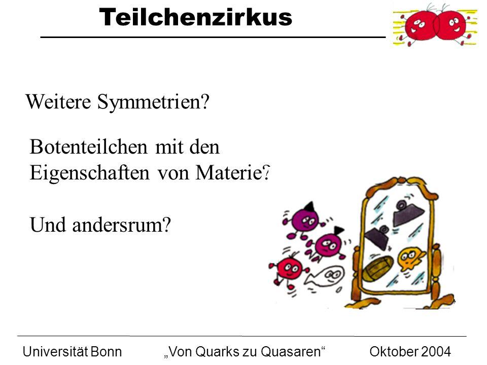 Teilchenzirkus Universität BonnVon Quarks zu Quasaren Oktober 2004 Weitere Symmetrien? Botenteilchen mit den Eigenschaften von Materie? Und andersrum?