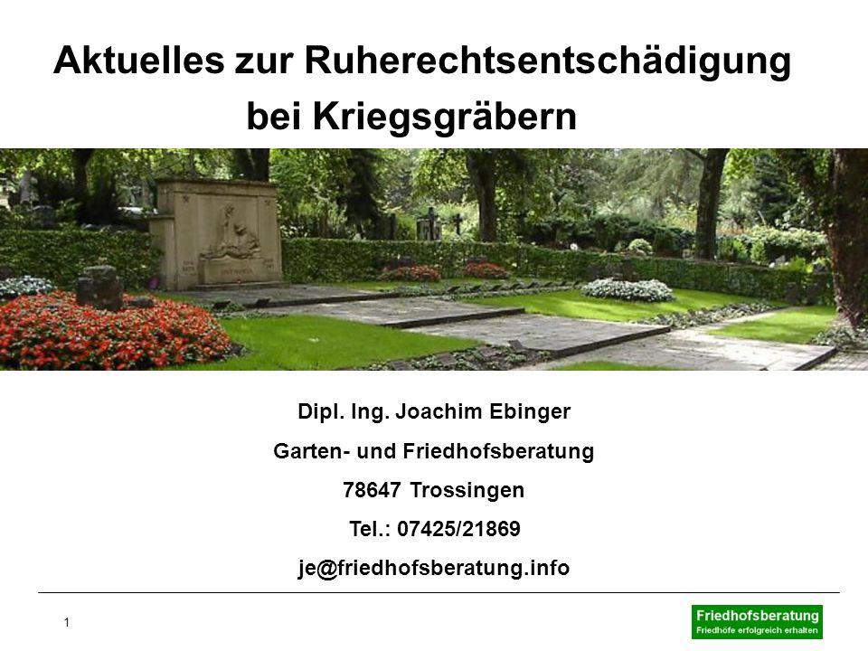 1 Aktuelles zur Ruherechtsentschädigung bei Kriegsgräbern Dipl. Ing. Joachim Ebinger Garten- und Friedhofsberatung 78647 Trossingen Tel.: 07425/21869