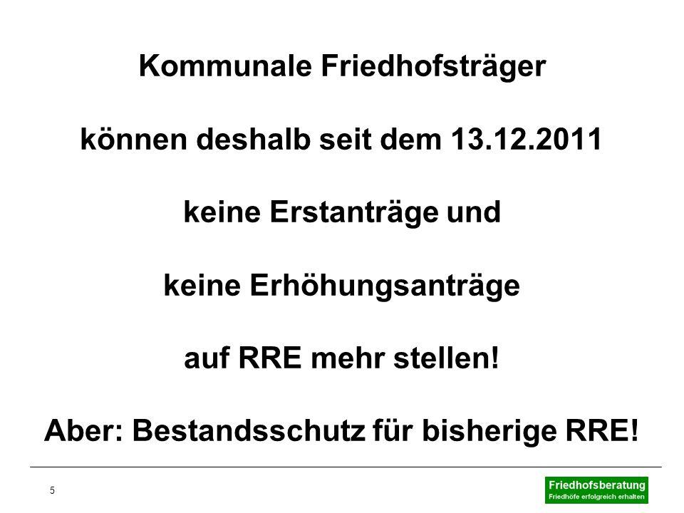 5 Kommunale Friedhofsträger können deshalb seit dem 13.12.2011 keine Erstanträge und keine Erhöhungsanträge auf RRE mehr stellen! Aber: Bestandsschutz