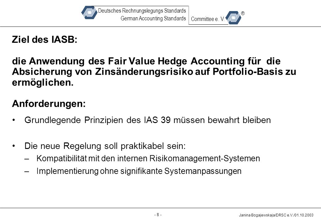 Back-up - 8 - Janina Bogajewskaja/DRSC e.V./01.10.2003 Deutsches Rechnungslegungs Standards German Accounting Standards Committee e. V. ® Ziel des IAS