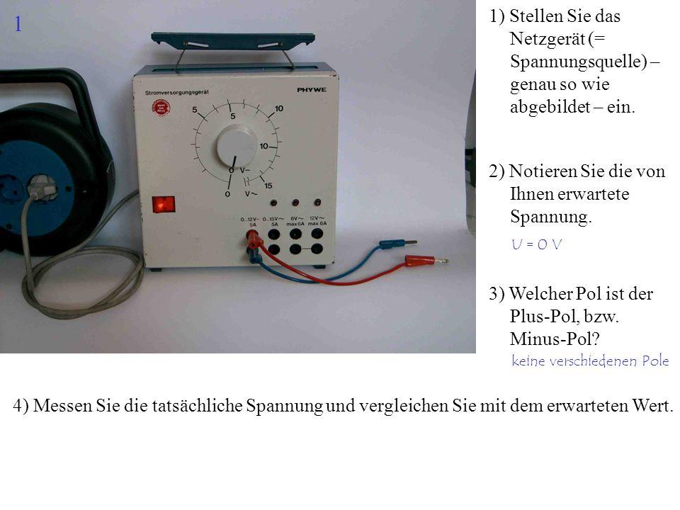 1) Stellen Sie das Netzgerät (= Spannungsquelle) – genau so wie abgebildet – ein. 2) Notieren Sie die von Ihnen erwartete Spannung. 4) Messen Sie die
