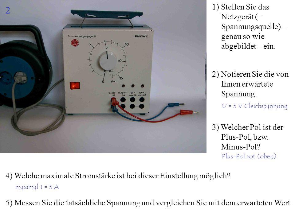 1) Stellen Sie das Netzgerät (= Spannungsquelle) – genau so wie abgebildet – ein. 2) Notieren Sie die von Ihnen erwartete Spannung. 4) Welche maximale