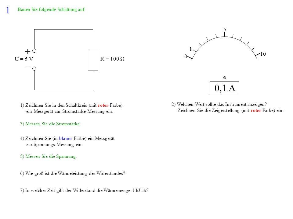 1 Bauen Sie folgende Schaltung auf: + – U = 5 V R = 100 Ω 1) Zeichnen Sie in den Schaltkreis (mit roter Farbe) ein Messgerät zur Stromstärke-Messung e