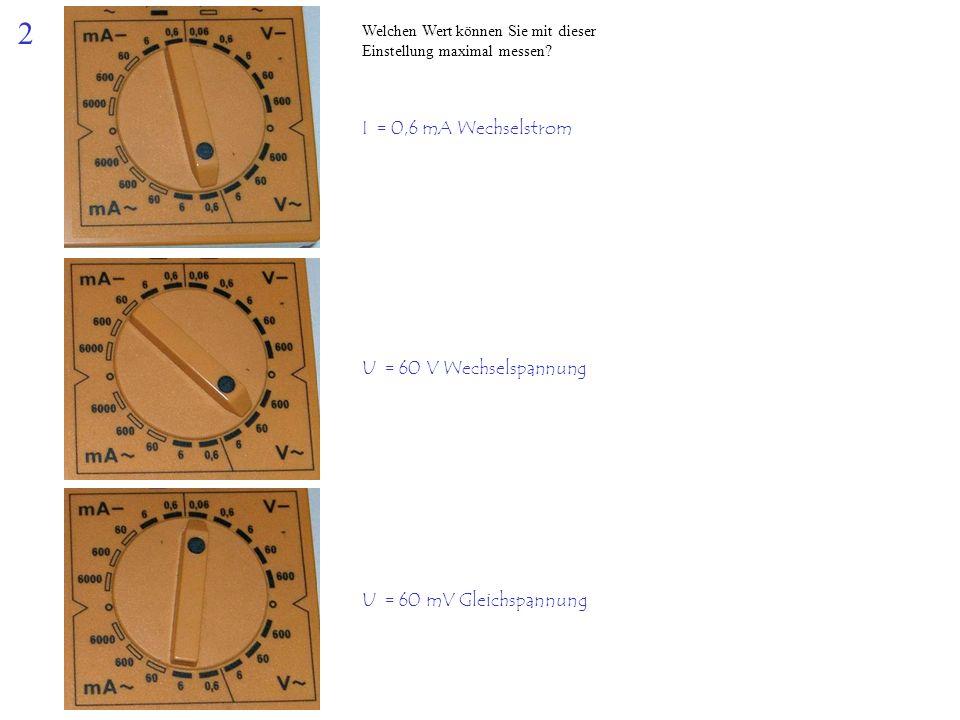 2 Welchen Wert können Sie mit dieser Einstellung maximal messen? I = 0,6 mA Wechselstrom U = 60 V Wechselspannung U = 60 mV Gleichspannung