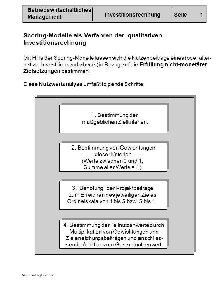 Betriebswirtschaftliches Management InvestitionsrechnungSeite 2 © Hans-Jörg Fechner In Fortsetzung des Vergleichs der Projekte A und B seien folgende nicht- monetäre Kriterien bedeutend: Ziel 1 Ziel 2 Ziel 3 Ziel 4 Kriterium Gewichtung Unabhängigkeit von Lieferanten Umweltschutz Unternehmensimage Flexibilität 0,4 0,3 0,2 0,1 Nach Einstufung der Eignung der Projekte A und B zur Zielerreichung (von 1 = sehr gut bis 5 = sehr schlecht) könnten sich z.B.
