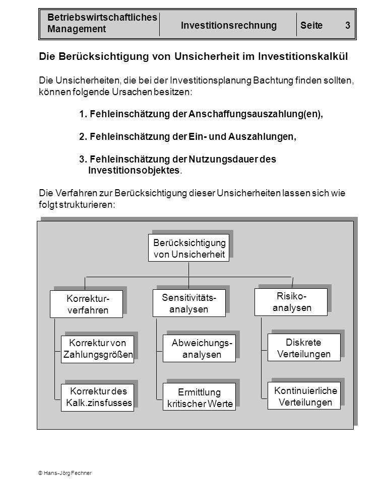 Betriebswirtschaftliches Management InvestitionsrechnungSeite 4 © Hans-Jörg Fechner Projekt A t = 0 t = 1 t = 2t = 3t = 4 Auszahlungen - 4.0001.700 diskontierter Überschuss x 1 = - 4.000 x 0.909 = 1.181,70 x 0,826 = 1.073,80 x 0,751 = 976,30 x 0,683 = 887,90 119,70 x 1 = - 2.000 x 0.909 = 681,75 x 0,826 = 619,50 x 0,751 = 563,25 x 0,683 = 512,25 376,75 Grundsätzlich lässt sich die Unsicherheit bei allen Verfahren der Investitions- rechnung berücksichtigen.