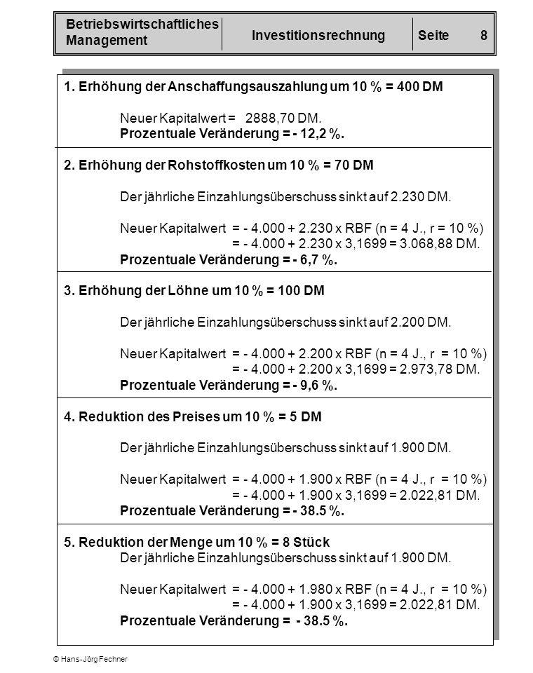 Betriebswirtschaftliches Management InvestitionsrechnungSeite 8 © Hans-Jörg Fechner 1. Erhöhung der Anschaffungsauszahlung um 10 % = 400 DM Neuer Kapi