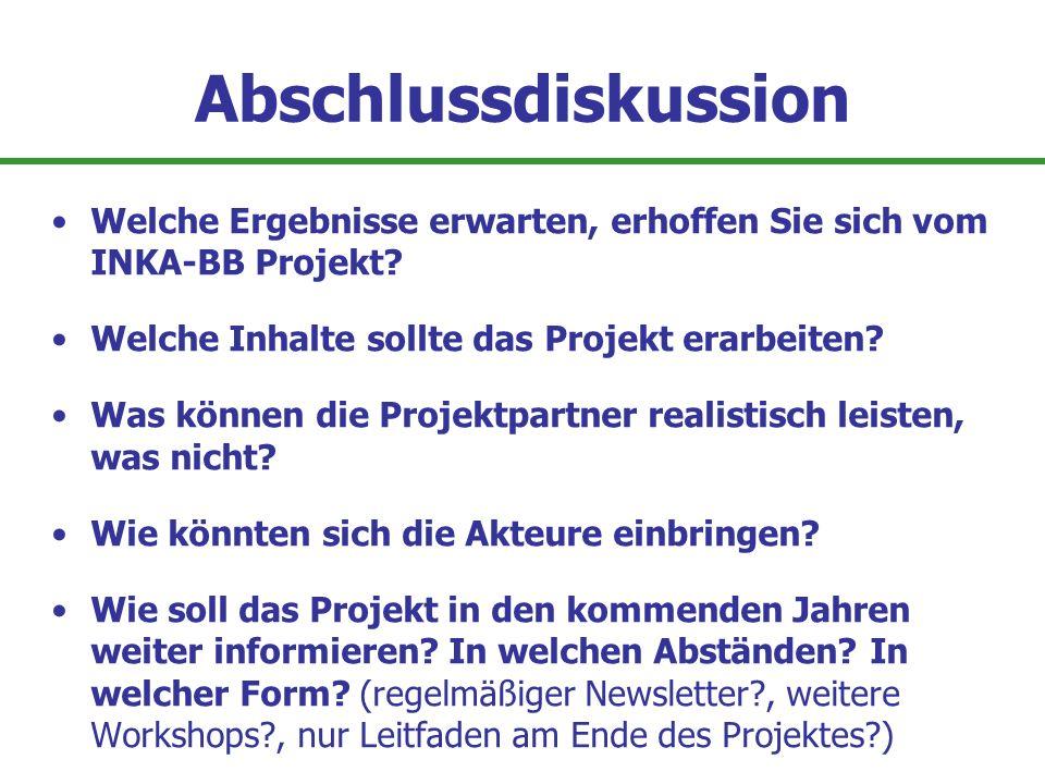 Abschlussdiskussion Welche Ergebnisse erwarten, erhoffen Sie sich vom INKA-BB Projekt? Welche Inhalte sollte das Projekt erarbeiten? Was können die Pr