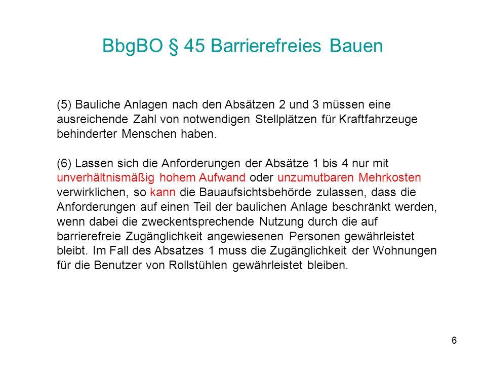 6 BbgBO § 45 Barrierefreies Bauen (5) Bauliche Anlagen nach den Absätzen 2 und 3 müssen eine ausreichende Zahl von notwendigen Stellplätzen für Kraftfahrzeuge behinderter Menschen haben.