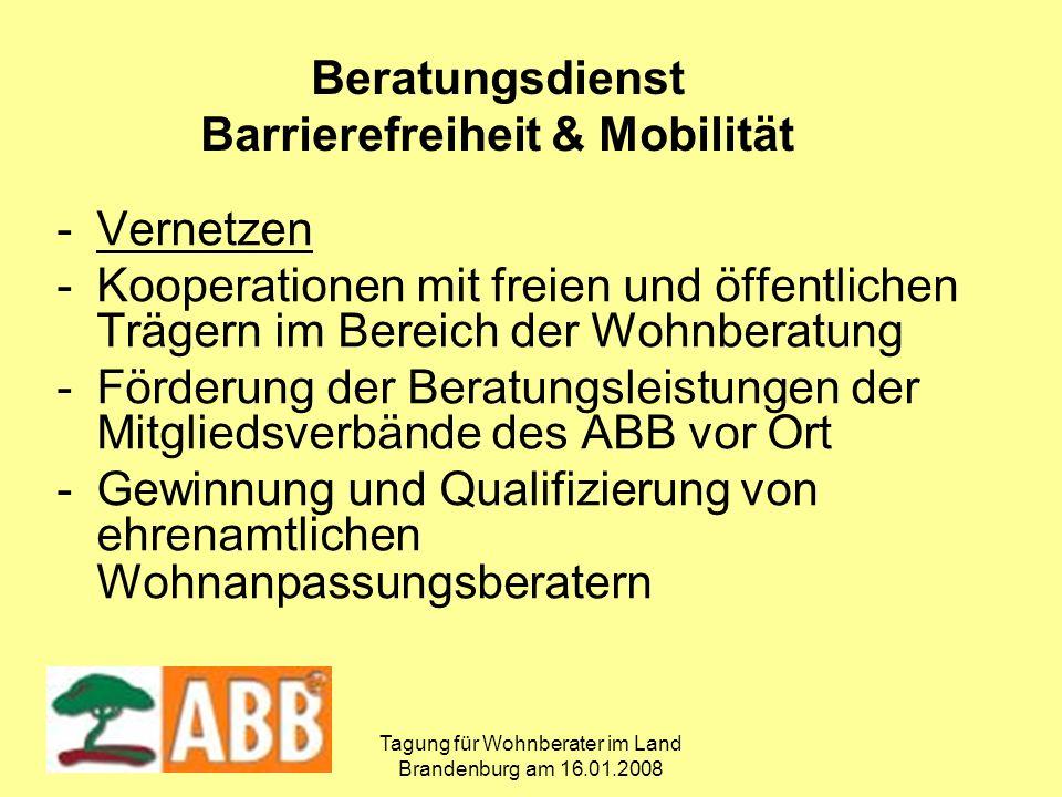Tagung für Wohnberater im Land Brandenburg am 16.01.2008 -Vernetzen -Kooperationen mit freien und öffentlichen Trägern im Bereich der Wohnberatung -Förderung der Beratungsleistungen der Mitgliedsverbände des ABB vor Ort -Gewinnung und Qualifizierung von ehrenamtlichen Wohnanpassungsberatern Beratungsdienst Barrierefreiheit & Mobilität