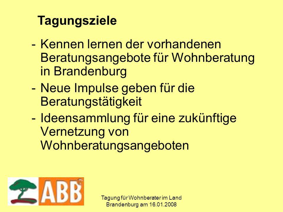 Tagung für Wohnberater im Land Brandenburg am 16.01.2008 -Kennen lernen der vorhandenen Beratungsangebote für Wohnberatung in Brandenburg -Neue Impulse geben für die Beratungstätigkeit -Ideensammlung für eine zukünftige Vernetzung von Wohnberatungsangeboten Tagungsziele