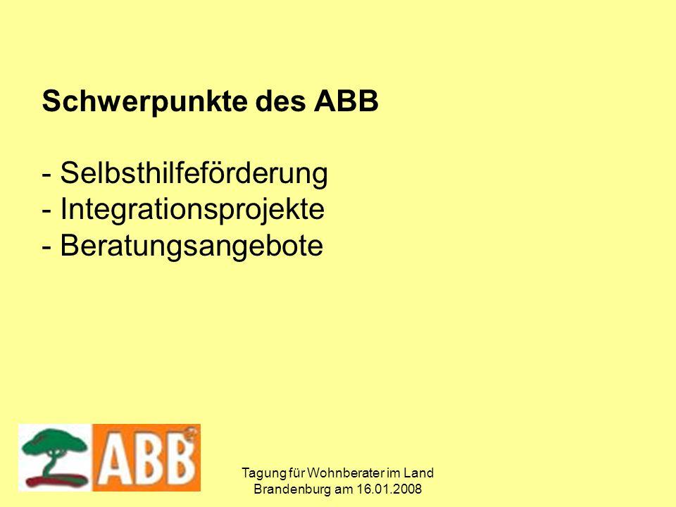 Tagung für Wohnberater im Land Brandenburg am 16.01.2008 Schwerpunkte des ABB - Selbsthilfeförderung - Integrationsprojekte - Beratungsangebote