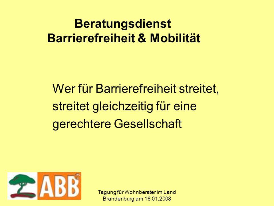 Tagung für Wohnberater im Land Brandenburg am 16.01.2008 Wer für Barrierefreiheit streitet, streitet gleichzeitig für eine gerechtere Gesellschaft Beratungsdienst Barrierefreiheit & Mobilität