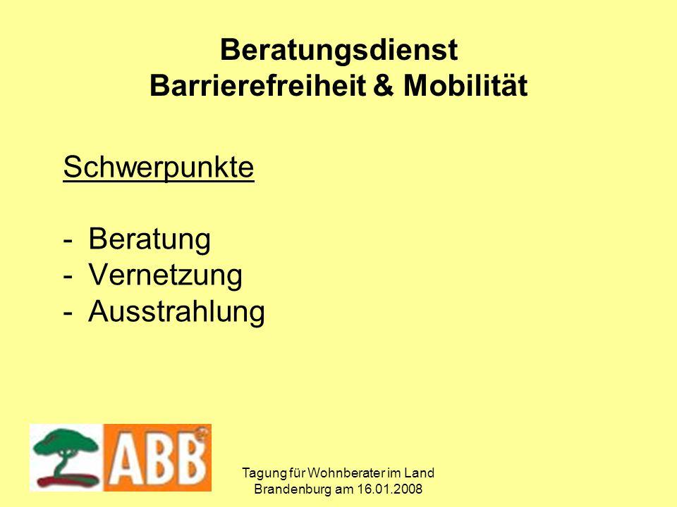 Tagung für Wohnberater im Land Brandenburg am 16.01.2008 Schwerpunkte -Beratung -Vernetzung -Ausstrahlung Beratungsdienst Barrierefreiheit & Mobilität