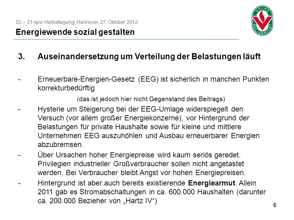 6 3.Auseinandersetzung um Verteilung der Belastungen läuft -Erneuerbare-Energien-Gesetz (EEG) ist sicherlich in manchen Punkten korrekturbedürftig (das ist jedoch hier nicht Gegenstand des Beitrags) -Hysterie um Steigerung bei der EEG-Umlage widerspiegelt den Versuch (vor allem großer Energiekonzerne), vor Hintergrund der Belastungen für private Haushalte sowie für kleine und mittlere Unternehmen EEG auszuhöhlen und Ausbau erneuerbarer Energien abzubremsen.