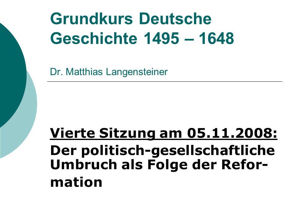 Grundkurs Deutsche Geschichte 1495 – 1648 Dr. Matthias Langensteiner Vierte Sitzung am 05.11.2008: Der politisch-gesellschaftliche Umbruch als Folge d