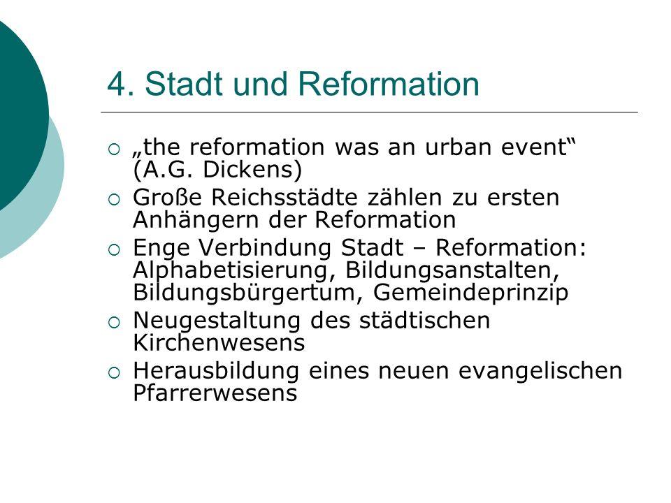 4. Stadt und Reformation the reformation was an urban event (A.G. Dickens) Große Reichsstädte zählen zu ersten Anhängern der Reformation Enge Verbindu