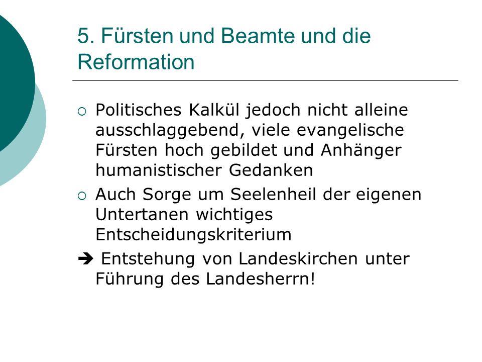 5. Fürsten und Beamte und die Reformation Politisches Kalkül jedoch nicht alleine ausschlaggebend, viele evangelische Fürsten hoch gebildet und Anhäng