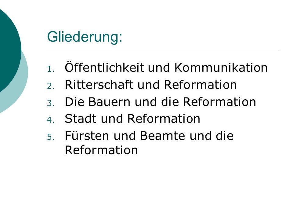 Gliederung: 1. Öffentlichkeit und Kommunikation 2. Ritterschaft und Reformation 3. Die Bauern und die Reformation 4. Stadt und Reformation 5. Fürsten