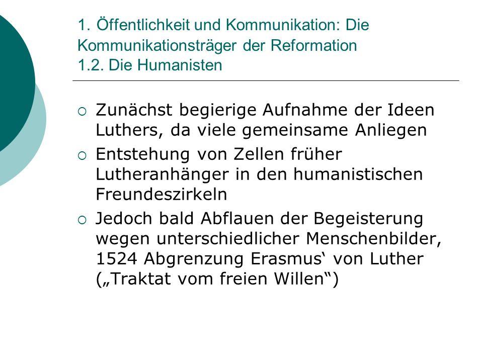 1. Öffentlichkeit und Kommunikation: Die Kommunikationsträger der Reformation 1.2. Die Humanisten Zunächst begierige Aufnahme der Ideen Luthers, da vi