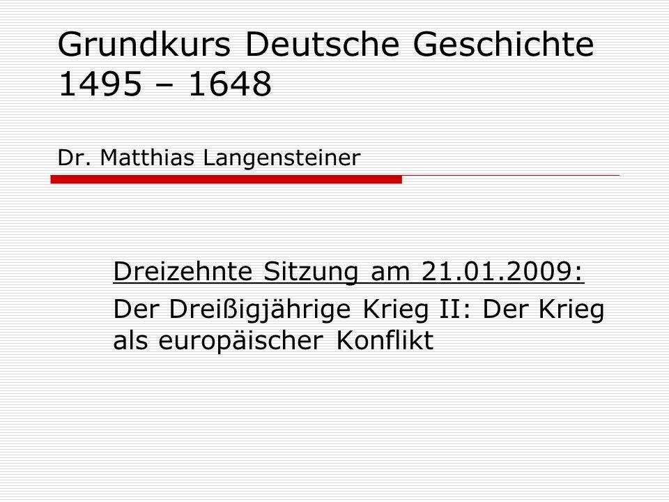 Grundkurs Deutsche Geschichte 1495 – 1648 Dr. Matthias Langensteiner Dreizehnte Sitzung am 21.01.2009: Der Dreißigjährige Krieg II: Der Krieg als euro