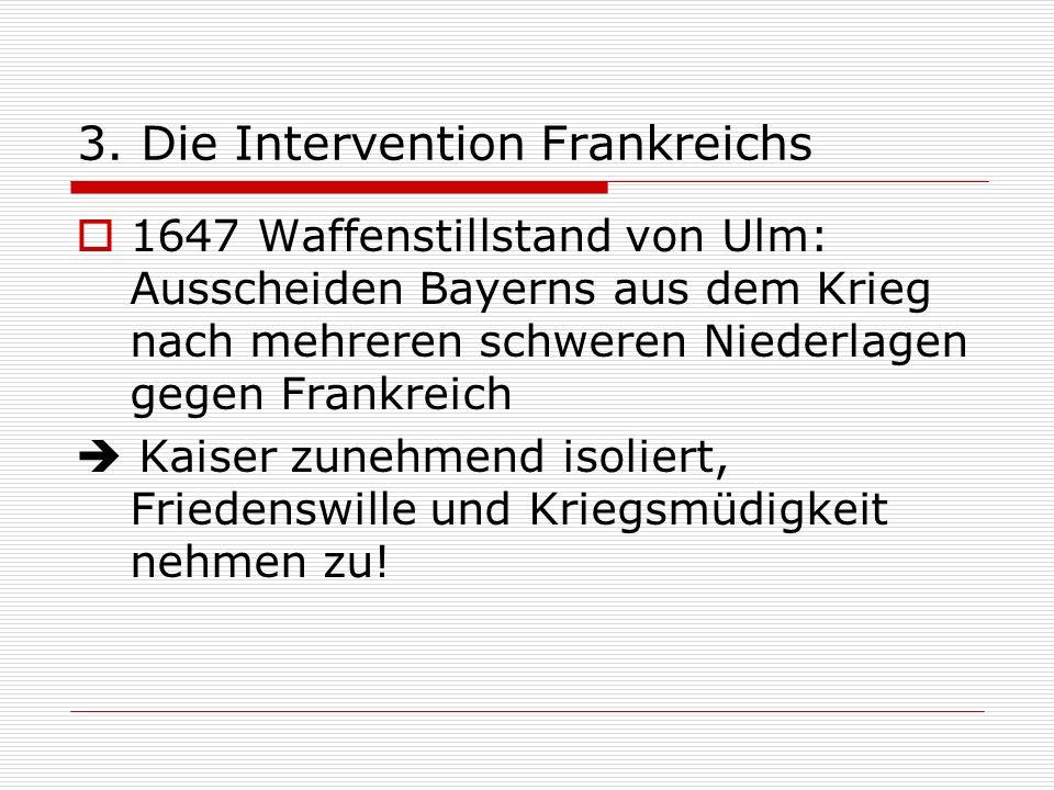 3. Die Intervention Frankreichs 1647 Waffenstillstand von Ulm: Ausscheiden Bayerns aus dem Krieg nach mehreren schweren Niederlagen gegen Frankreich K