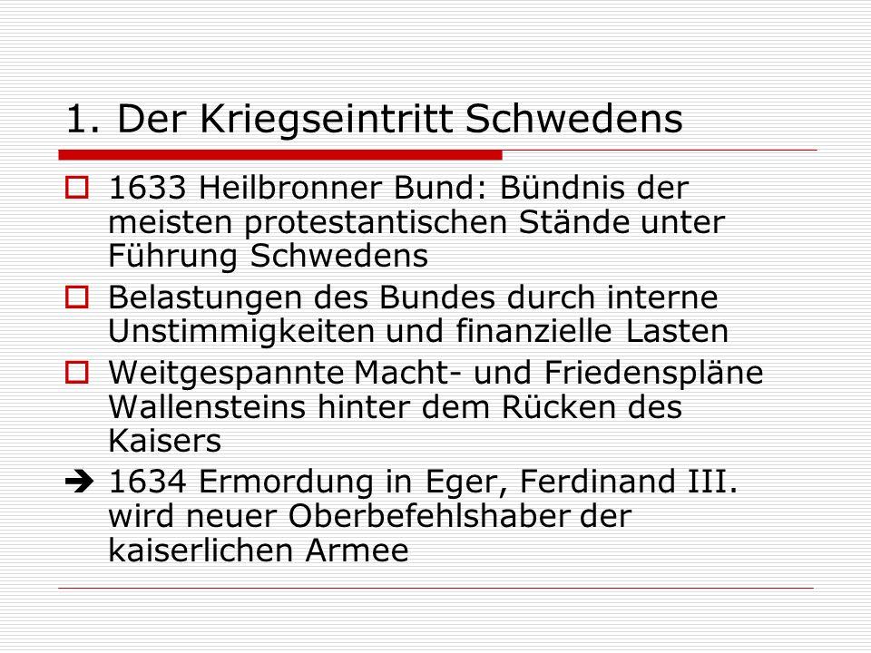 1. Der Kriegseintritt Schwedens 1633 Heilbronner Bund: Bündnis der meisten protestantischen Stände unter Führung Schwedens Belastungen des Bundes durc