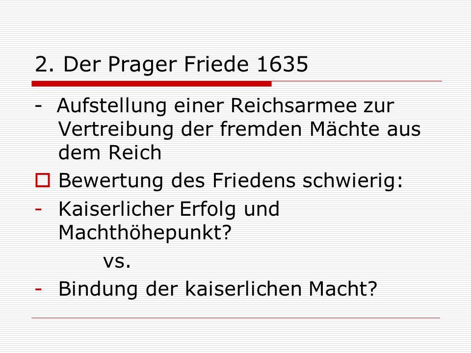 2. Der Prager Friede 1635 - Aufstellung einer Reichsarmee zur Vertreibung der fremden Mächte aus dem Reich Bewertung des Friedens schwierig: -Kaiserli