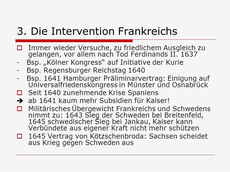 3. Die Intervention Frankreichs Immer wieder Versuche, zu friedlichem Ausgleich zu gelangen, vor allem nach Tod Ferdinands II. 1637 - Bsp. Kölner Kong