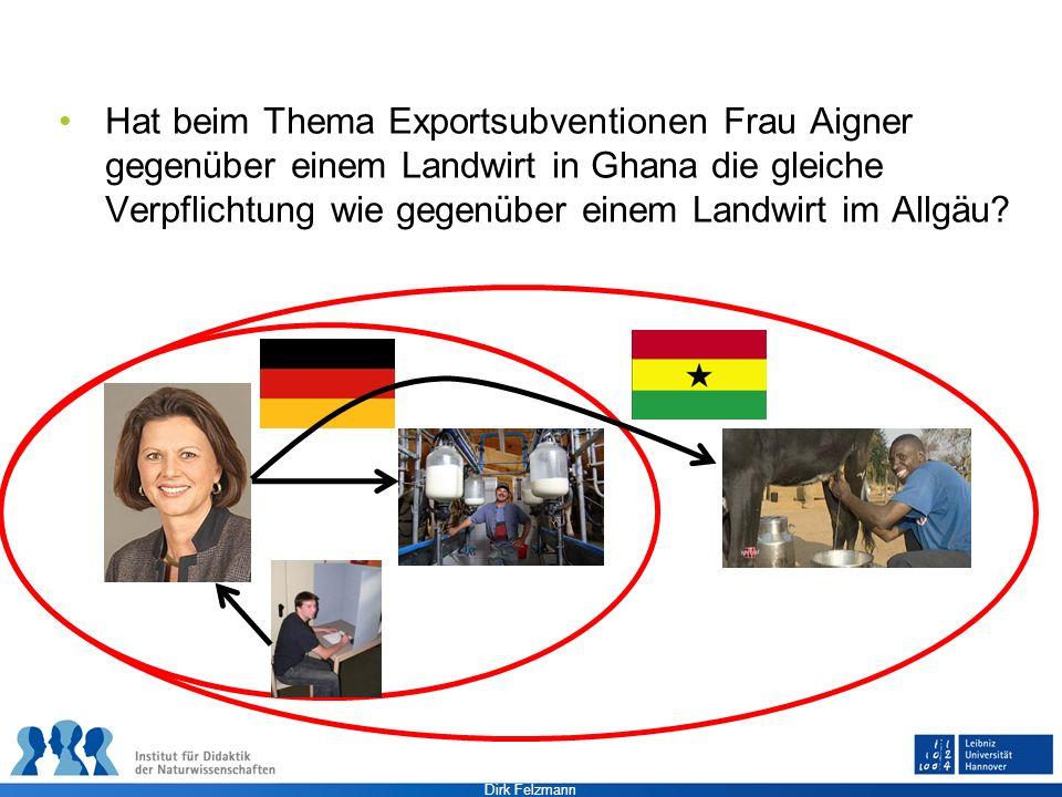 Dirk Felzmann Hat beim Thema Exportsubventionen Frau Aigner gegenüber einem Landwirt in Ghana die gleiche Verpflichtung wie gegenüber einem Landwirt i