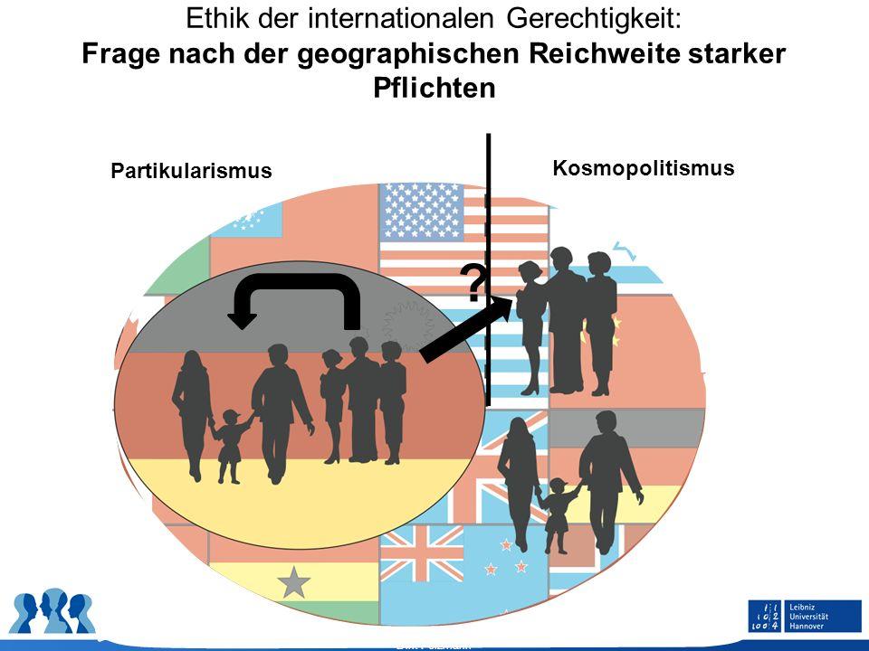 Dirk Felzmann Ethik der internationalen Gerechtigkeit: Frage nach der geographischen Reichweite starker Pflichten ? Partikularismus Kosmopolitismus