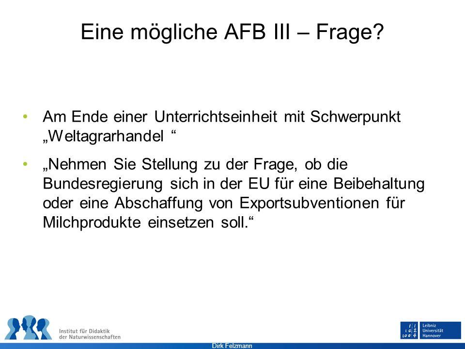 Dirk Felzmann Eine mögliche AFB III – Frage? Am Ende einer Unterrichtseinheit mit Schwerpunkt Weltagrarhandel Nehmen Sie Stellung zu der Frage, ob die