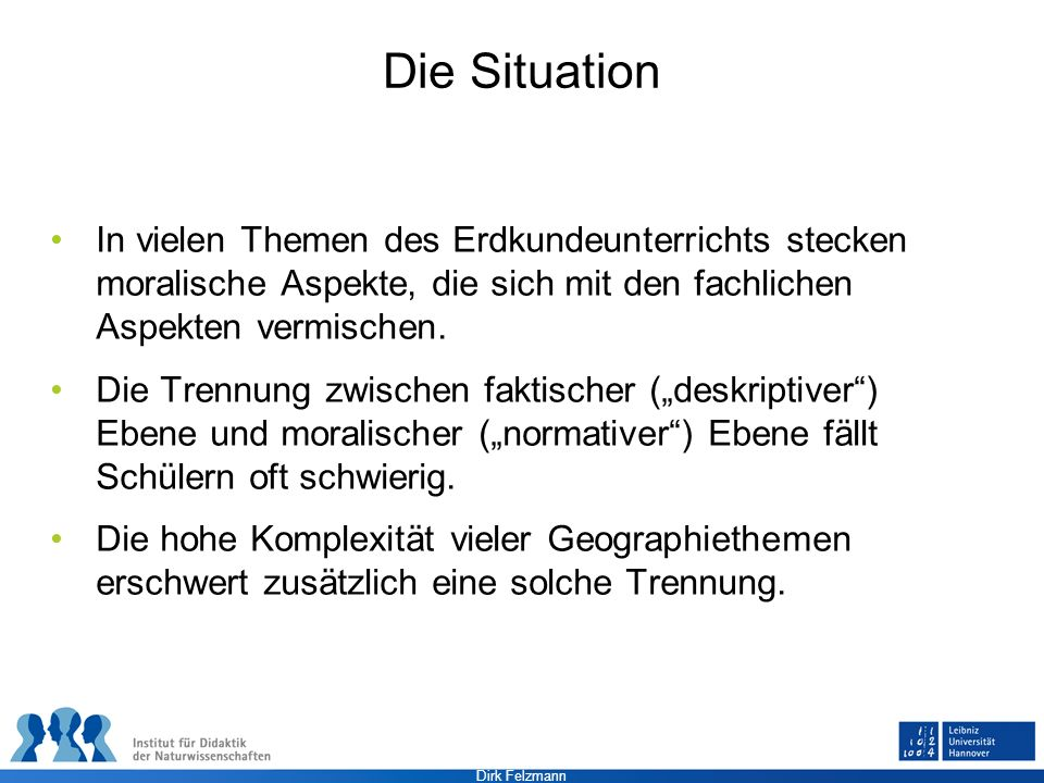 Dirk Felzmann Die Situation In vielen Themen des Erdkundeunterrichts stecken moralische Aspekte, die sich mit den fachlichen Aspekten vermischen. Die