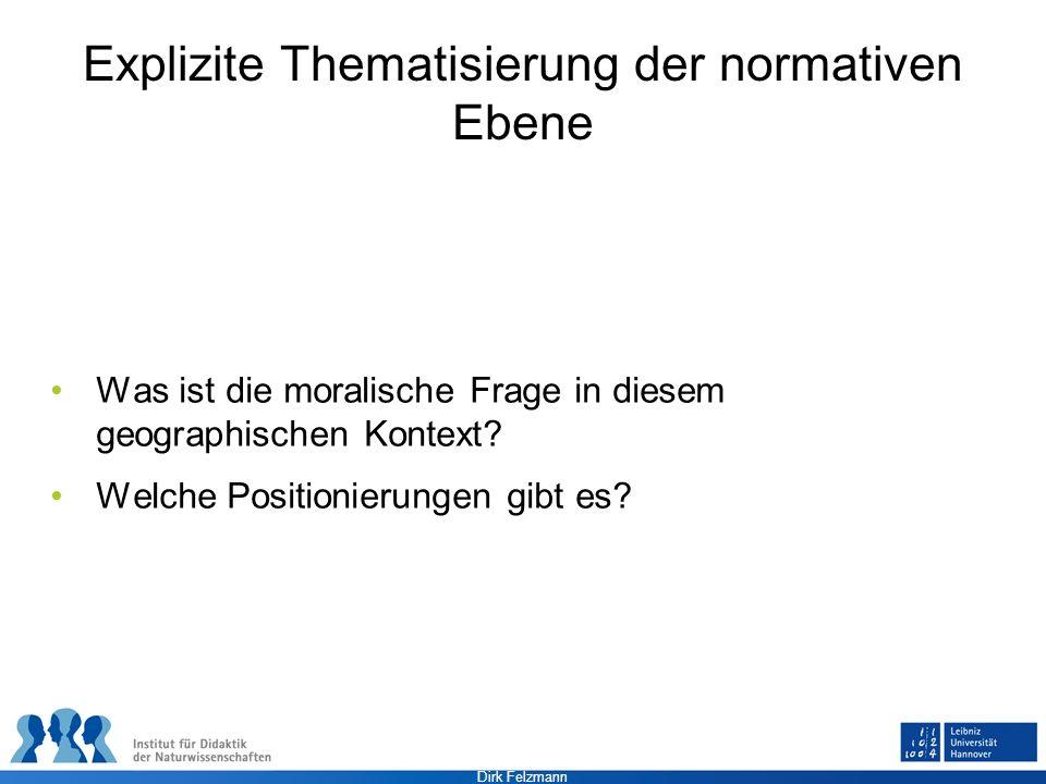 Dirk Felzmann Explizite Thematisierung der normativen Ebene Was ist die moralische Frage in diesem geographischen Kontext? Welche Positionierungen gib