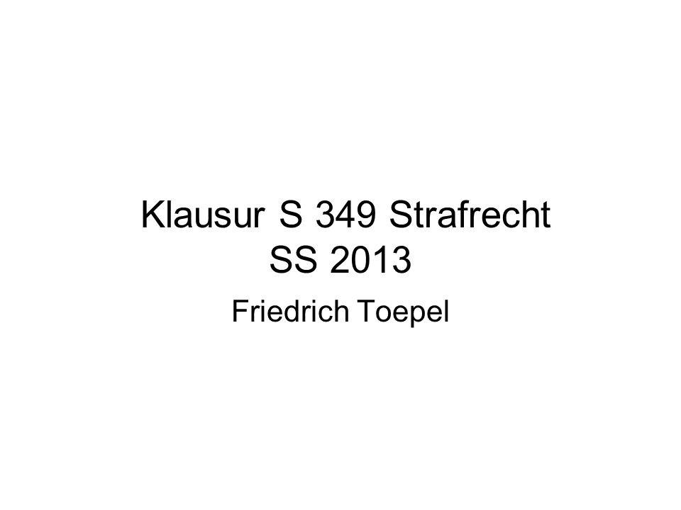 Klausur S 349 Strafrecht SS 2013 Friedrich Toepel