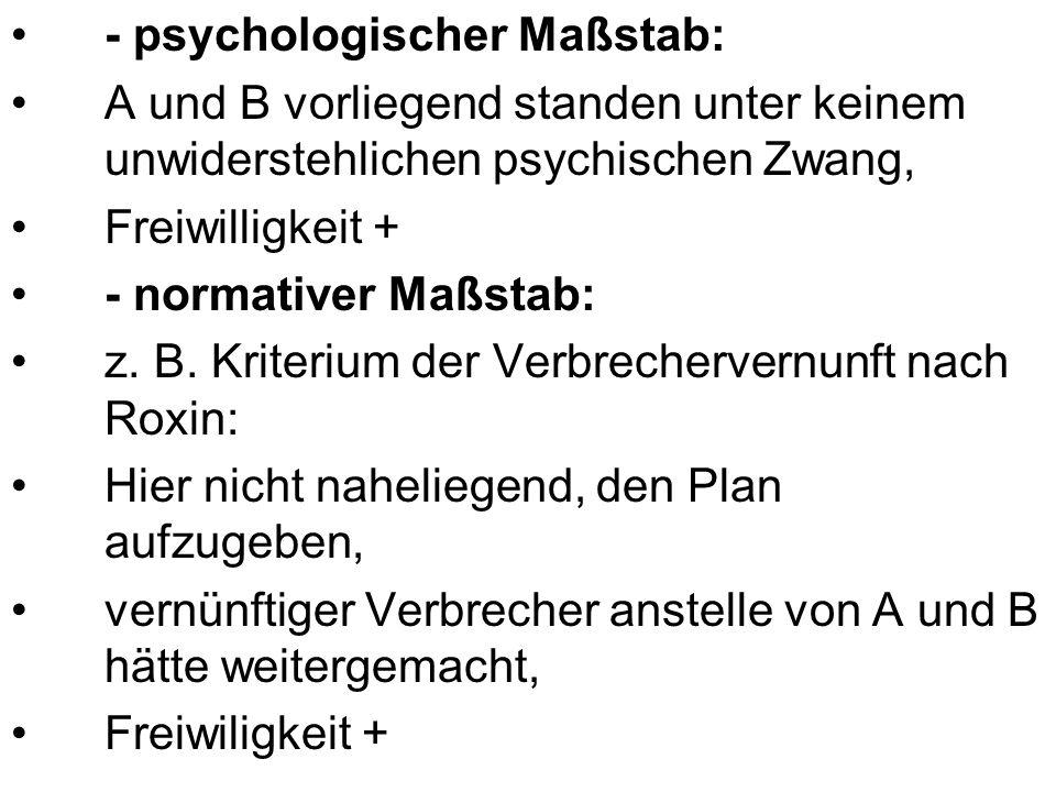 - psychologischer Maßstab: A und B vorliegend standen unter keinem unwiderstehlichen psychischen Zwang, Freiwilligkeit + - normativer Maßstab: z. B. K